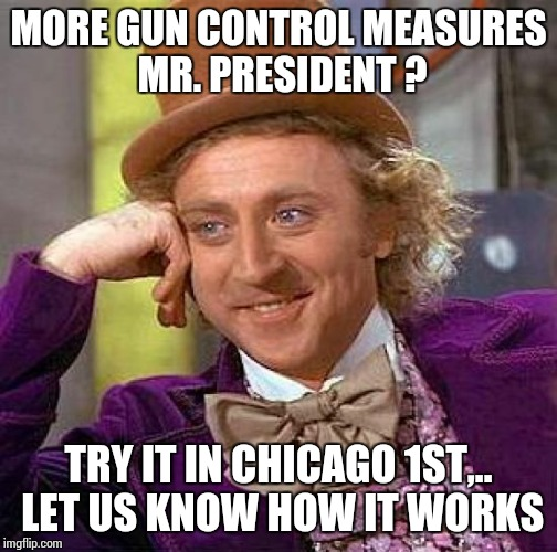 Creepy Condescending Wonka Meme | MORE GUN CONTROL MEASURES MR. PRESIDENT ? TRY IT IN CHICAGO 1ST,.. LET US KNOW HOW IT WORKS | image tagged in memes,creepy condescending wonka | made w/ Imgflip meme maker