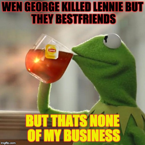 george kills lennie Characters george and lennie and how lucky they feel to have each other while  the others have no one to  accidentally breaks her neck and kills her lennie.