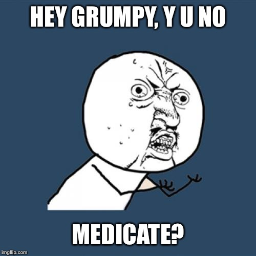 Y U No Meme | HEY GRUMPY, Y U NO MEDICATE? | image tagged in memes,y u no | made w/ Imgflip meme maker