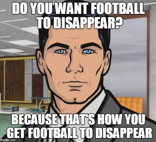 Archer Meme | DO YOU WANT FOOTBALL TO DISAPPEAR? BECAUSE THAT'S HOW YOU GET FOOTBALL TO DISAPPEAR | image tagged in memes,archer | made w/ Imgflip meme maker