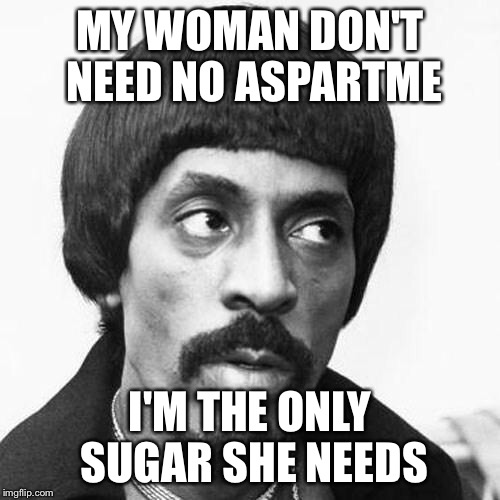 ike turner | MY WOMAN DON'T NEED NO ASPARTME I'M THE ONLY SUGAR SHE NEEDS | image tagged in ike turner | made w/ Imgflip meme maker
