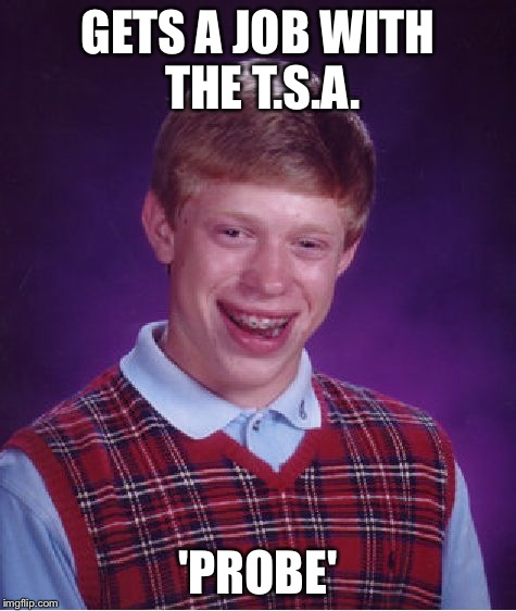 Bad Luck Brian Meme | GETS A JOB WITH THE T.S.A. 'PROBE' | image tagged in memes,bad luck brian | made w/ Imgflip meme maker