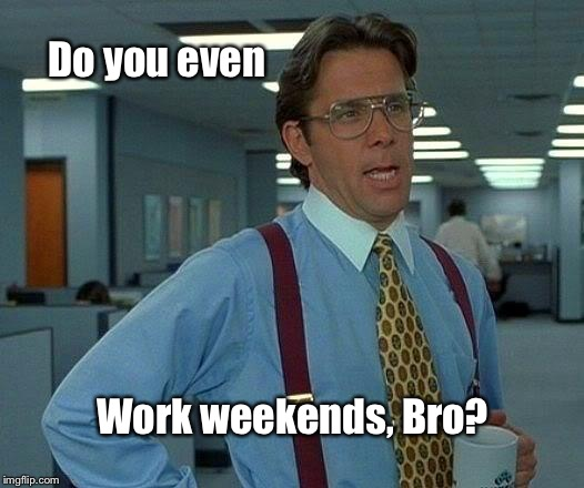 That Would Be Great Meme | Do you even Work weekends, Bro? | image tagged in memes,that would be great | made w/ Imgflip meme maker