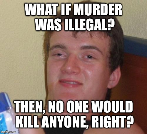 10 Guy Meme | WHAT IF MURDER WAS ILLEGAL? THEN, NO ONE WOULD KILL ANYONE, RIGHT? | image tagged in memes,10 guy | made w/ Imgflip meme maker