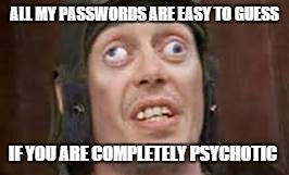 If you upvote this meme your eyes will get stuck like that... | ALL MY PASSWORDS ARE EASY TO GUESS IF YOU ARE COMPLETELY PSYCHOTIC | image tagged in crazy eyes,jeffey_dommer | made w/ Imgflip meme maker