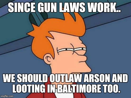 Futurama Fry Meme | SINCE GUN LAWS WORK.. WE SHOULD OUTLAW ARSON AND LOOTING IN BALTIMORE TOO. | image tagged in memes,futurama fry | made w/ Imgflip meme maker