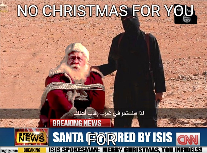 ISIS and Santa | NO CHRISTMAS FOR YOU FOR | image tagged in isis and santa | made w/ Imgflip meme maker