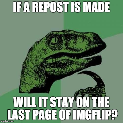 IF A REPOST IS MADE WILL IT STAY ON THE LAST PAGE OF IMGFLIP? | image tagged in memes,philosoraptor | made w/ Imgflip meme maker