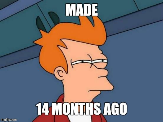 Futurama Fry Meme | MADE 14 MONTHS AGO | image tagged in memes,futurama fry | made w/ Imgflip meme maker