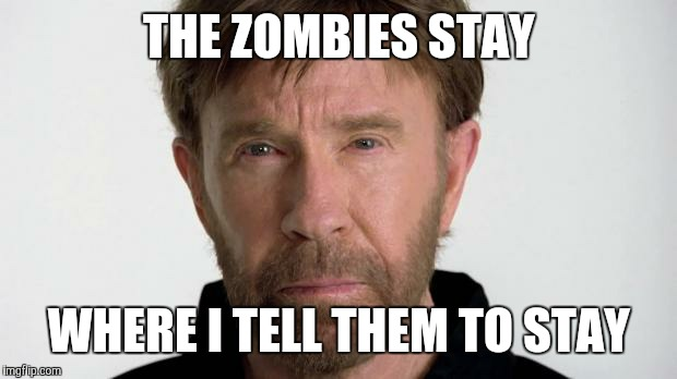 THE ZOMBIES STAY WHERE I TELL THEM TO STAY | made w/ Imgflip meme maker
