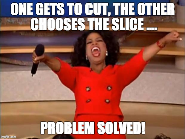 Oprah You Get A Meme | ONE GETS TO CUT, THE OTHER CHOOSES THE SLICE .... PROBLEM SOLVED! | image tagged in memes,oprah you get a | made w/ Imgflip meme maker