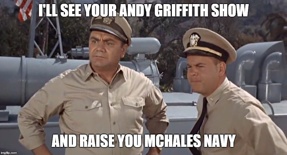 I'LL SEE YOUR ANDY GRIFFITH SHOW AND RAISE YOU MCHALES NAVY | made w/ Imgflip meme maker