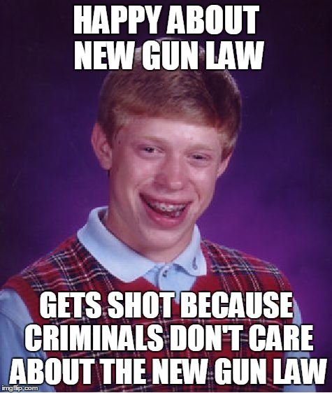 Bad Luck Brian Meme | HAPPY ABOUT NEW GUN LAW GETS SHOT BECAUSE CRIMINALS DON'T CARE ABOUT THE NEW GUN LAW | image tagged in memes,bad luck brian | made w/ Imgflip meme maker