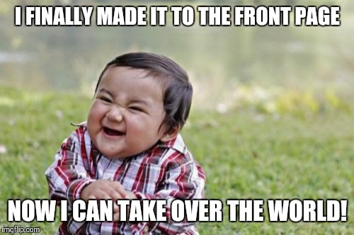 Evil Toddler Meme | I FINALLY MADE IT TO THE FRONT PAGE NOW I CAN TAKE OVER THE WORLD! | image tagged in memes,evil toddler | made w/ Imgflip meme maker