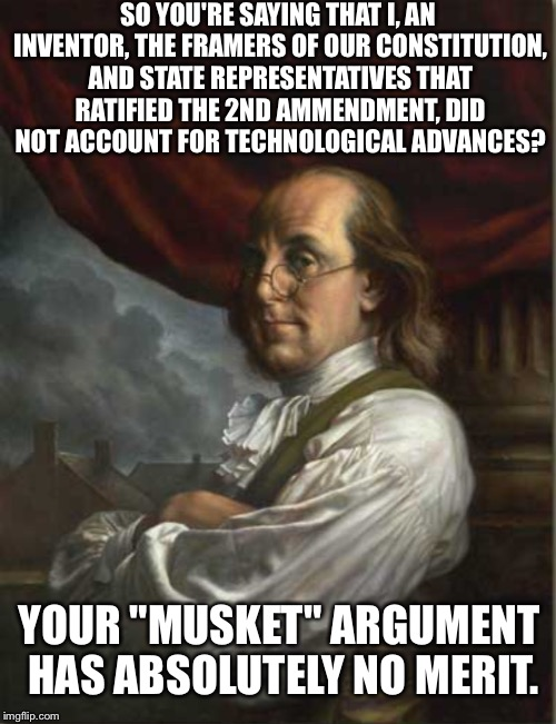 Second amendment | SO YOU'RE SAYING THAT I, AN INVENTOR, THE FRAMERS OF OUR CONSTITUTION, AND STATE REPRESENTATIVES THAT RATIFIED THE 2ND AMMENDMENT, DID NOT A | image tagged in 2nd amendment | made w/ Imgflip meme maker