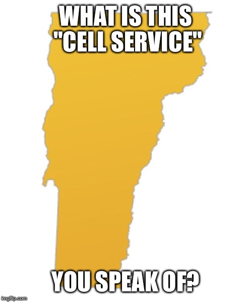 "Vermont | WHAT IS THIS ""CELL SERVICE"" YOU SPEAK OF? 