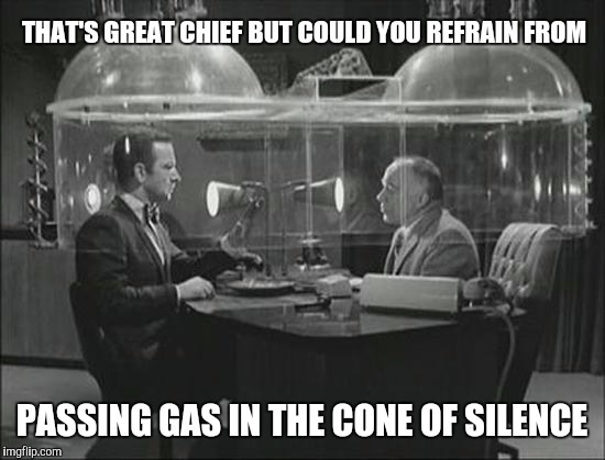 THAT'S GREAT CHIEF BUT COULD YOU REFRAIN FROM PASSING GAS IN THE CONE OF SILENCE | made w/ Imgflip meme maker