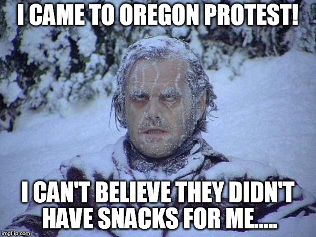 Oregon Snacks - frozen | I CAME TO OREGON PROTEST! I CAN'T BELIEVE THEY DIDN'T HAVE SNACKS FOR ME..... | image tagged in memes,jack nicholson the shining snow,bundy,oregon,yall queda | made w/ Imgflip meme maker