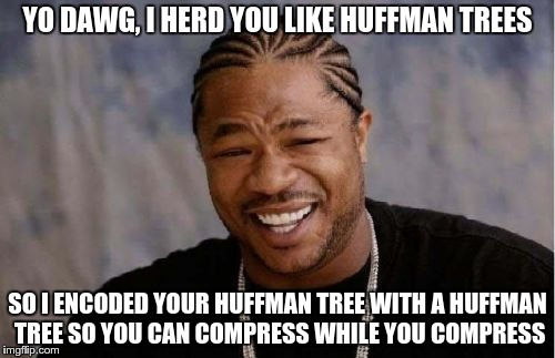 Yo Dawg Heard You Meme | YO DAWG, I HERD YOU LIKE HUFFMAN TREES SO I ENCODED YOUR HUFFMAN TREE WITH A HUFFMAN TREE SO YOU CAN COMPRESS WHILE YOU COMPRESS | image tagged in memes,yo dawg heard you | made w/ Imgflip meme maker