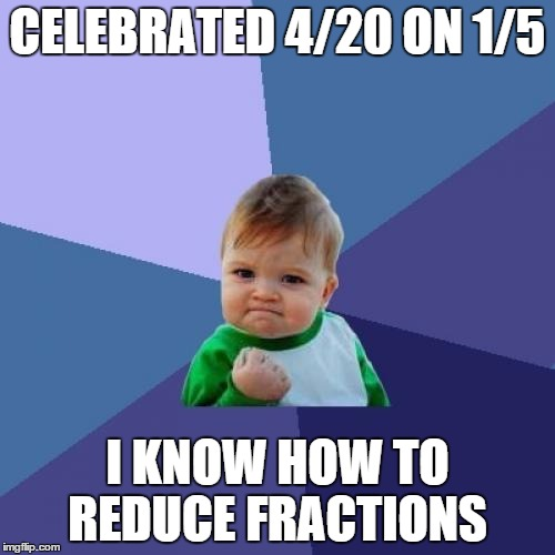 4/20=1/5 | CELEBRATED 4/20 ON 1/5 I KNOW HOW TO REDUCE FRACTIONS | image tagged in memes,success kid,crotchgoblin | made w/ Imgflip meme maker