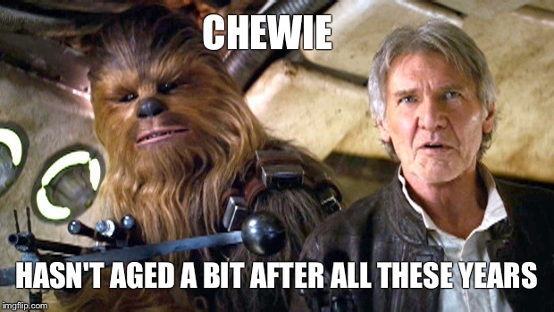Chewie | CHEWIE HASN'T AGED A BIT AFTER ALL THESE YEARS | image tagged in chewie,star wars,memes,han solo,chewbacca | made w/ Imgflip meme maker