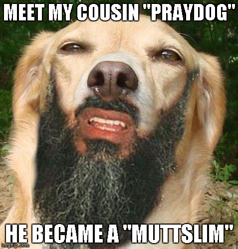 "Credit to Invicta103 for giving me the idea for this one. | MEET MY COUSIN ""PRAYDOG"" HE BECAME A ""MUTTSLIM"" 