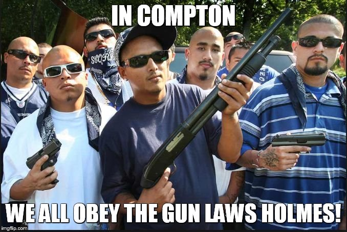 gangs | IN COMPTON WE ALL OBEY THE GUN LAWS HOLMES! | image tagged in gangs | made w/ Imgflip meme maker