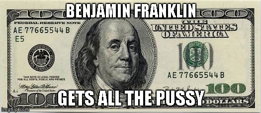 BENJAMIN FRANKLIN GETS ALL THE PUSSY | made w/ Imgflip meme maker