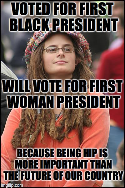 College Liberal | VOTED FOR FIRST BLACK PRESIDENT BECAUSE BEING HIP IS MORE IMPORTANT THAN THE FUTURE OF OUR COUNTRY WILL VOTE FOR FIRST WOMAN PRESIDENT | image tagged in memes,college liberal | made w/ Imgflip meme maker