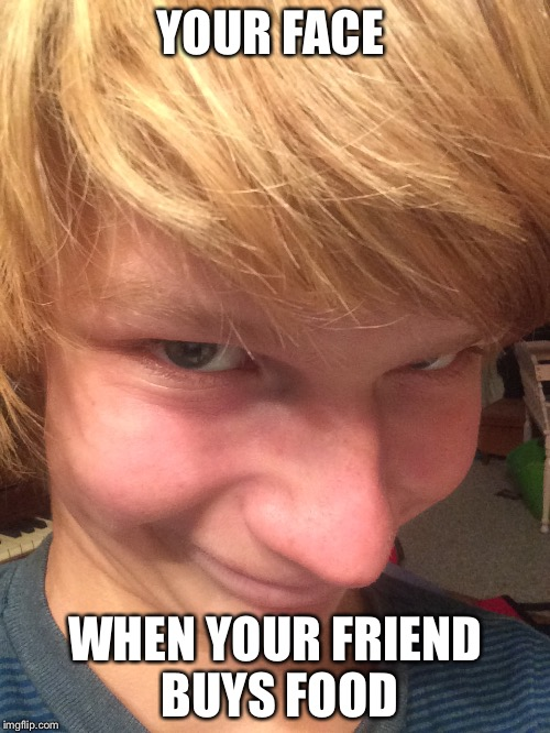 Food. Nuff said | YOUR FACE WHEN YOUR FRIEND BUYS FOOD | image tagged in funny,that face you make when,the face you make,lol,your face when | made w/ Imgflip meme maker