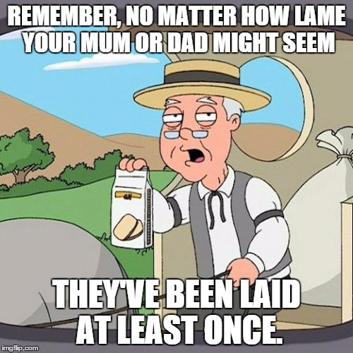 Pepperidge Farm Remembers Meme | REMEMBER, NO MATTER HOW LAME YOUR MUM OR DAD MIGHT SEEM THEY'VE BEEN LAID AT LEAST ONCE. | image tagged in memes,pepperidge farm remembers | made w/ Imgflip meme maker