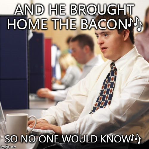 Down Syndrome | AND HE BROUGHT HOME THE BACON | image tagged in memes,down syndrome | made w/ Imgflip meme maker