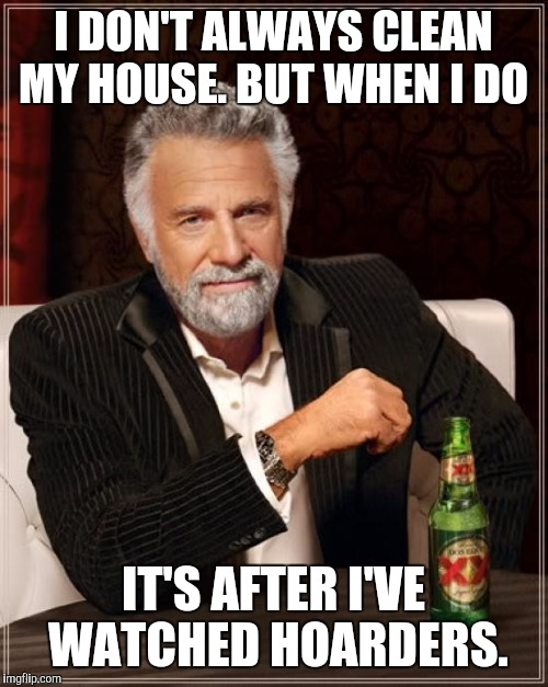 The Most Interesting Man In The World Meme | I DON'T ALWAYS CLEAN MY HOUSE. BUT WHEN I DO IT'S AFTER I'VE WATCHED HOARDERS. | image tagged in memes,the most interesting man in the world | made w/ Imgflip meme maker