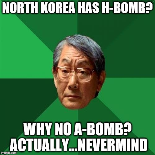 High Expectations Asian Father | NORTH KOREA HAS H-BOMB? WHY NO A-BOMB? ACTUALLY...NEVERMIND | image tagged in memes,high expectations asian father,north korea | made w/ Imgflip meme maker