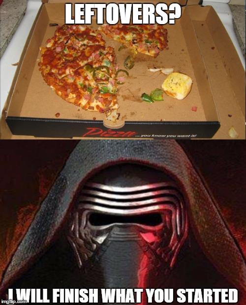 I will finish what you started | LEFTOVERS? I WILL FINISH WHAT YOU STARTED | image tagged in i will finish what you started - star wars force awakens,kylo ren,food,pizza | made w/ Imgflip meme maker