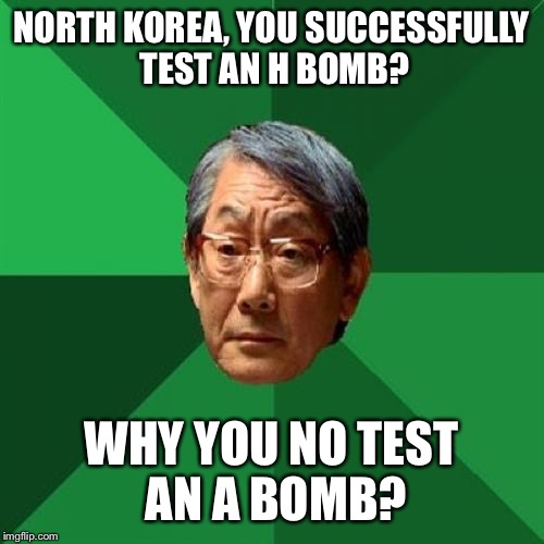 Boom! | NORTH KOREA, YOU SUCCESSFULLY TEST AN H BOMB? WHY YOU NO TEST AN A BOMB? | image tagged in memes,high expectations asian father,h bomb,north korea | made w/ Imgflip meme maker