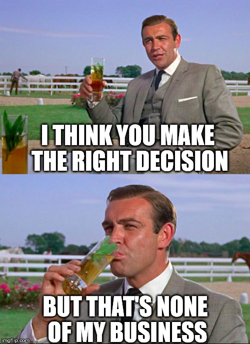 I THINK YOU MAKE THE RIGHT DECISION BUT THAT'S NONE OF MY BUSINESS | image tagged in m | made w/ Imgflip meme maker