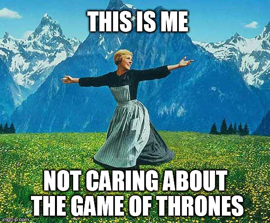 game of thrones | THIS IS ME NOT CARING ABOUT THE GAME OF THRONES | image tagged in the sound of music,game of thrones,not caring,george martin,grrm | made w/ Imgflip meme maker