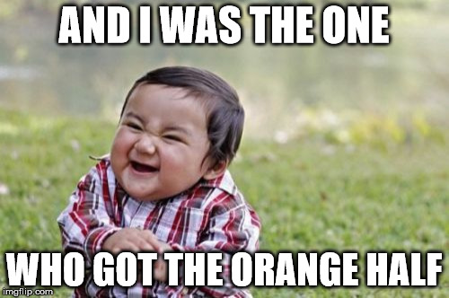 Evil Toddler Meme | AND I WAS THE ONE WHO GOT THE ORANGE HALF | image tagged in memes,evil toddler | made w/ Imgflip meme maker