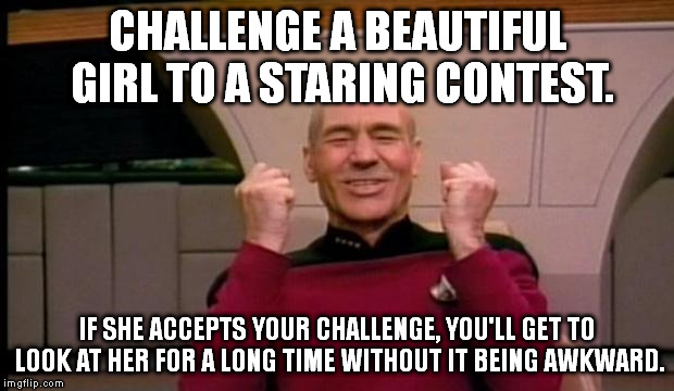 Try it. | CHALLENGE A BEAUTIFUL GIRL TO A STARING CONTEST. IF SHE ACCEPTS YOUR CHALLENGE, YOU'LL GET TO LOOK AT HER FOR A LONG TIME WITHOUT IT BEING A | image tagged in memes,picard win,funny | made w/ Imgflip meme maker