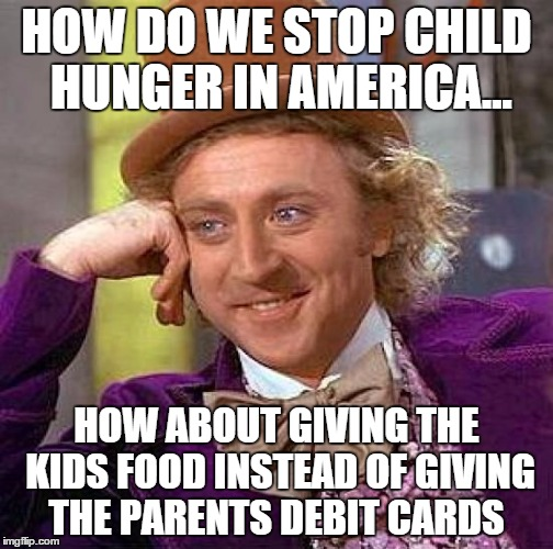 stop feeding the parent's wallets | HOW DO WE STOP CHILD HUNGER IN AMERICA... HOW ABOUT GIVING THE KIDS FOOD INSTEAD OF GIVING THE PARENTS DEBIT CARDS | image tagged in memes,creepy condescending wonka,food stamps | made w/ Imgflip meme maker