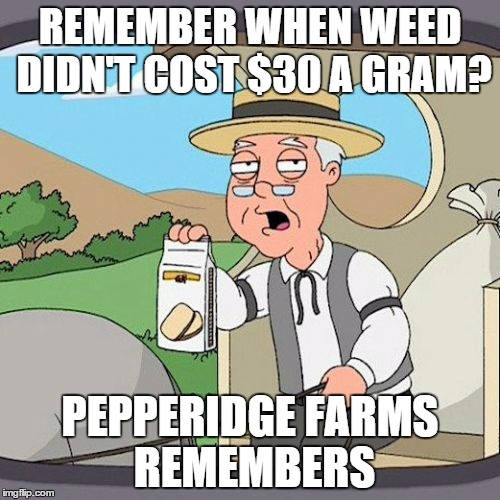 Pepperidge Farm Remembers | REMEMBER WHEN WEED DIDN'T COST $30 A GRAM? PEPPERIDGE FARMS REMEMBERS | image tagged in memes,pepperidge farm remembers | made w/ Imgflip meme maker