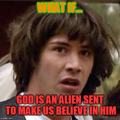 Conspiracy Keanu Meme | WHAT IF... GOD IS AN ALIEN SENT TO MAKE US BELIEVE IN HIM | image tagged in memes,conspiracy keanu | made w/ Imgflip meme maker
