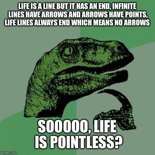 ITS TRUE | LIFE IS A LINE BUT IT HAS AN END, INFINITE LINES HAVE ARROWS AND ARROWS HAVE POINTS, LIFE LINES ALWAYS END WHICH MEANS NO ARROWS SOOOOO, LIF | image tagged in memes,philosoraptor | made w/ Imgflip meme maker