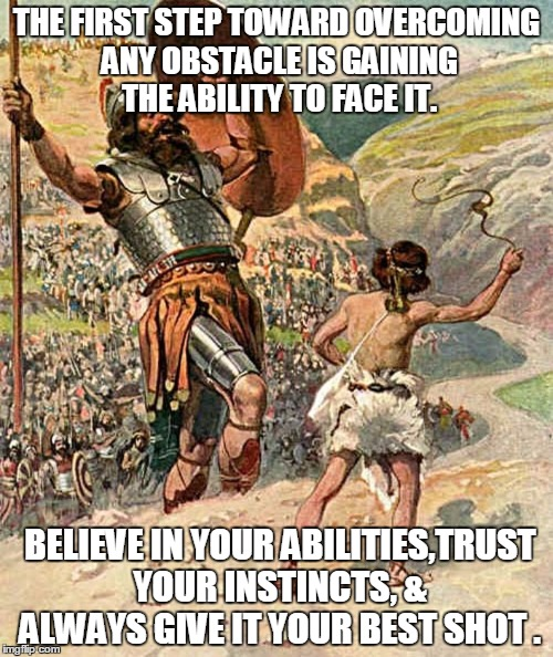David and Goliath | THE FIRST STEP TOWARD OVERCOMING ANY OBSTACLE IS GAINING THE ABILITY TO FACE IT. BELIEVE IN YOUR ABILITIES,TRUST YOUR INSTINCTS, & ALWAYS GI | image tagged in david and goliath | made w/ Imgflip meme maker