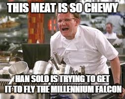 Gordon ramsey | THIS MEAT IS SO CHEWY HAN SOLO IS TRYING TO GET IT TO FLY THE MILLENNIUM FALCON | image tagged in gordon ramsey | made w/ Imgflip meme maker