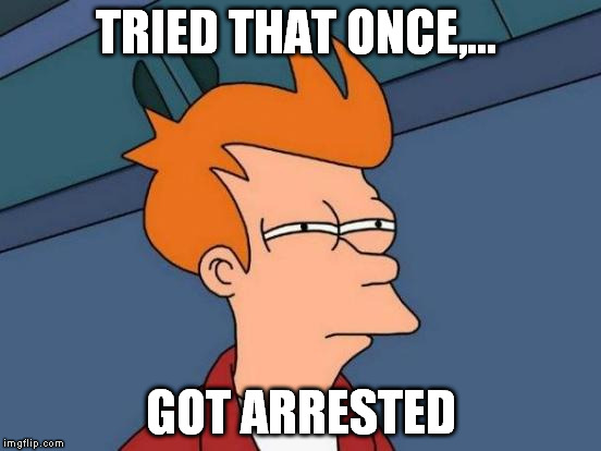 Futurama Fry Meme | TRIED THAT ONCE,... GOT ARRESTED | image tagged in memes,futurama fry | made w/ Imgflip meme maker