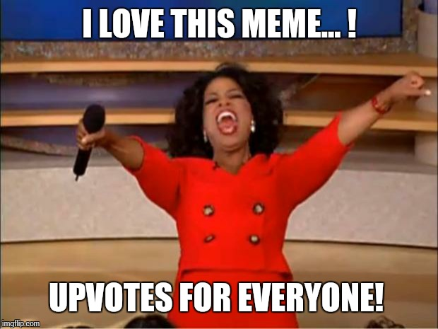 Oprah You Get A Meme | I LOVE THIS MEME... ! UPVOTES FOR EVERYONE! | image tagged in memes,oprah you get a | made w/ Imgflip meme maker