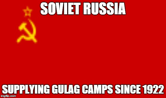 SOVIET RUSSIA SUPPLYING GULAG CAMPS SINCE 1922 | image tagged in soviet russia,soviet union,gulag | made w/ Imgflip meme maker