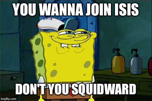 Dont You Squidward | YOU WANNA JOIN ISIS DON'T YOU SQUIDWARD | image tagged in memes,dont you squidward | made w/ Imgflip meme maker